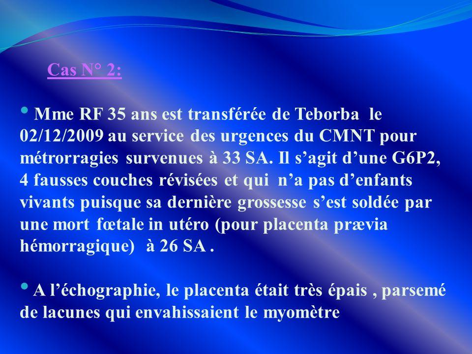 Cas N° 2: Mme RF 35 ans est transférée de Teborba le 02/12/2009 au service des urgences du CMNT pour métrorragies survenues à 33 SA. Il sagit dune G6P