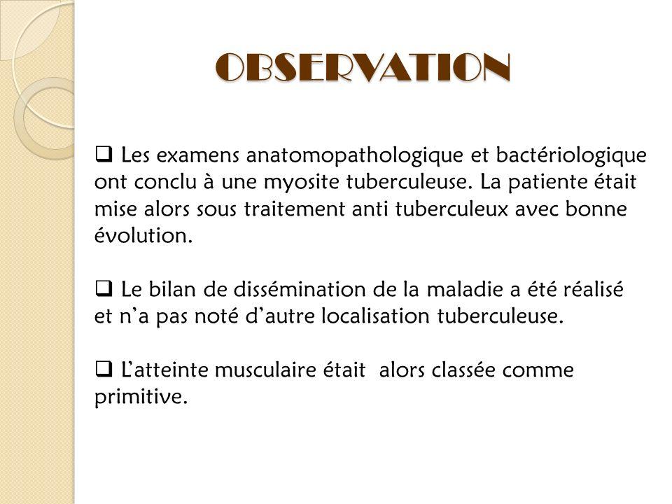 Les examens anatomopathologique et bactériologique ont conclu à une myosite tuberculeuse. La patiente était mise alors sous traitement anti tuberculeu