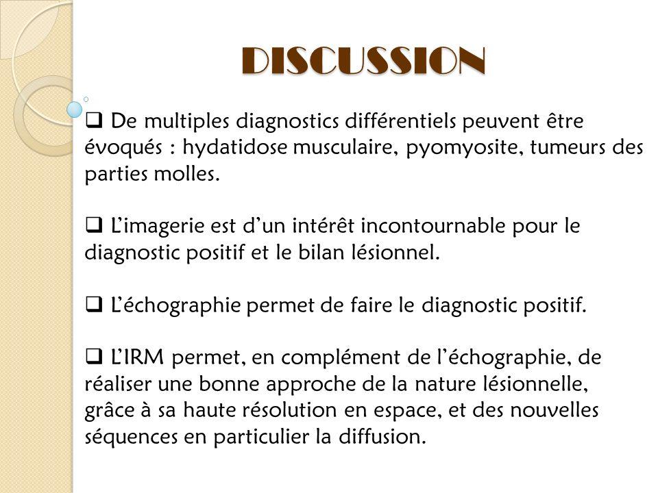DISCUSSION De multiples diagnostics différentiels peuvent être évoqués : hydatidose musculaire, pyomyosite, tumeurs des parties molles. Limagerie est
