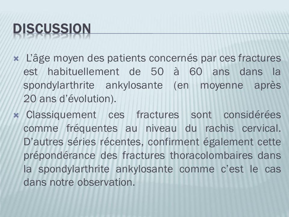 Lâge moyen des patients concernés par ces fractures est habituellement de 50 à 60 ans dans la spondylarthrite ankylosante (en moyenne après 20 ans dév