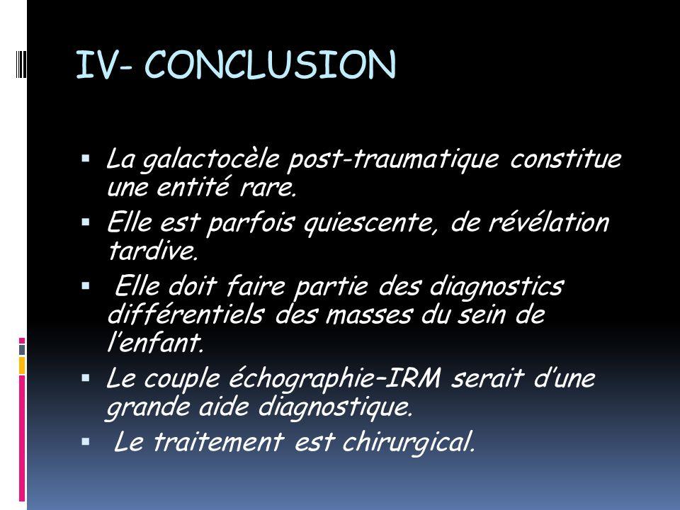 IV- CONCLUSION La galactocèle post-traumatique constitue une entité rare. Elle est parfois quiescente, de révélation tardive. Elle doit faire partie d