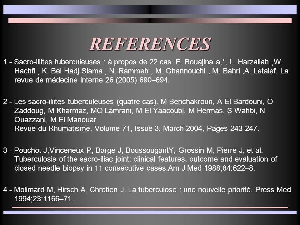 REFERENCES 1 - Sacro-iliites tuberculeuses : à propos de 22 cas. E. Bouajina a,*, L. Harzallah,W. Hachfi, K. Bel Hadj Slama, N. Rammeh, M. Ghannouchi,