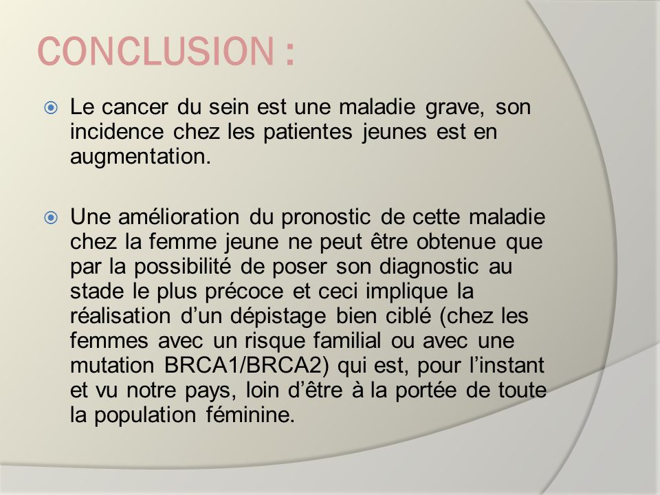 CONCLUSION : Le cancer du sein est une maladie grave, son incidence chez les patientes jeunes est en augmentation. Une amélioration du pronostic de ce