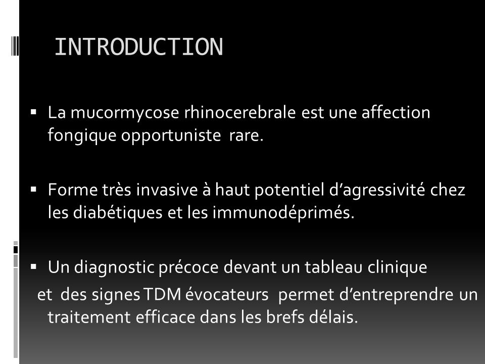 INTRODUCTION La mucormycose rhinocerebrale est une affection fongique opportuniste rare. Forme très invasive à haut potentiel dagressivité chez les di