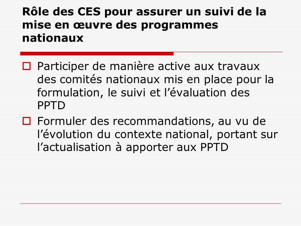 Rôle des CES pour assurer un suivi de la mise en œuvre des programmes nationaux Participer de manière active aux travaux des comités nationaux mis en place pour la formulation, le suivi et lévaluation des PPTD Formuler des recommandations, au vu de lévolution du contexte national, portant sur lactualisation à apporter aux PPTD
