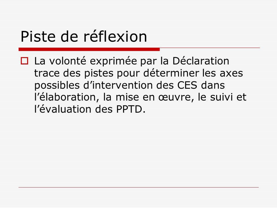 Piste de réflexion La volonté exprimée par la Déclaration trace des pistes pour déterminer les axes possibles dintervention des CES dans lélaboration, la mise en œuvre, le suivi et lévaluation des PPTD.