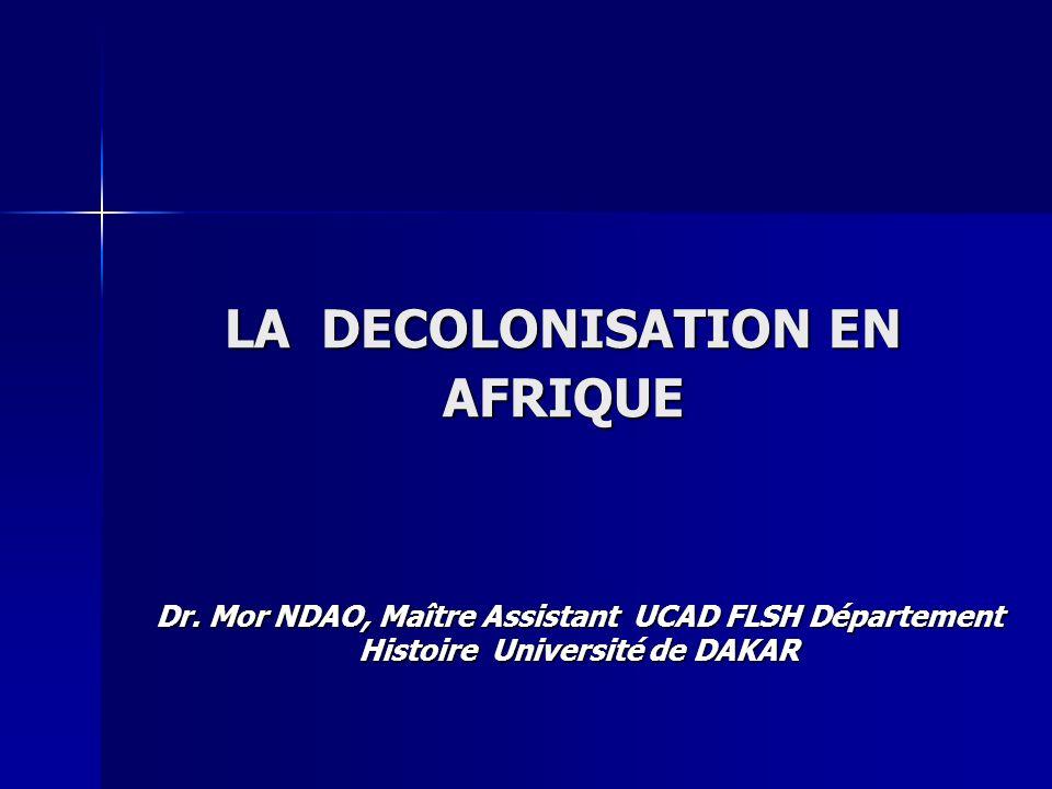 LA DECOLONISATION EN AFRIQUE Dr. Mor NDAO, Maître Assistant UCAD FLSH Département Histoire Université de DAKAR