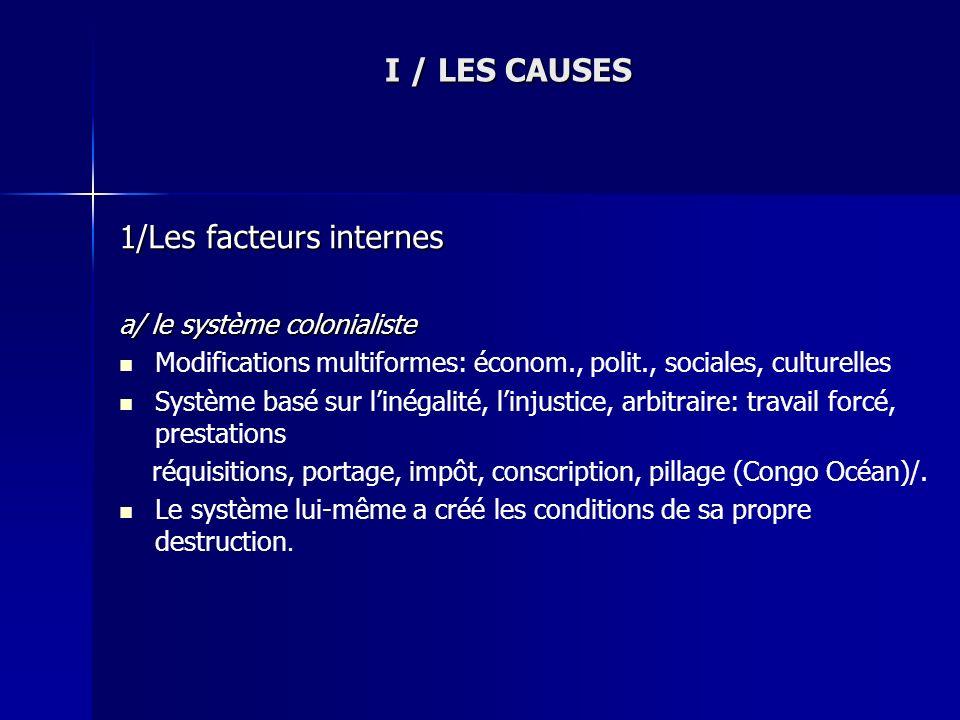 I / LES CAUSES 1/Les facteurs internes a/ le système colonialiste Modifications multiformes: économ., polit., sociales, culturelles Système basé sur l