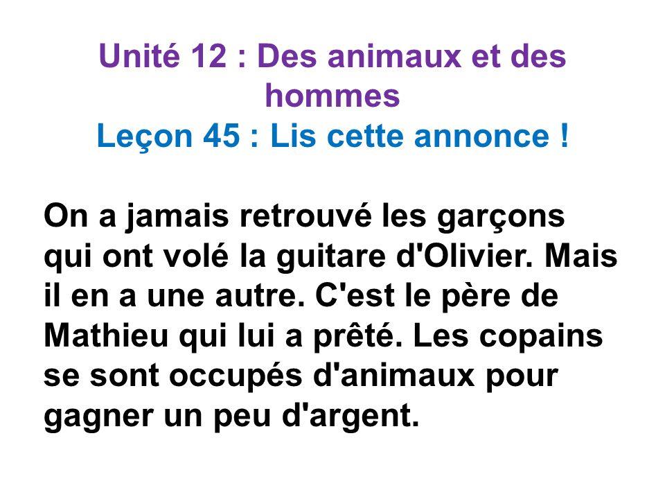 Unité 12 : Des animaux et des hommes Leçon 45 : Lis cette annonce ! On a jamais retrouvé les garçons qui ont volé la guitare d'Olivier. Mais il en a u