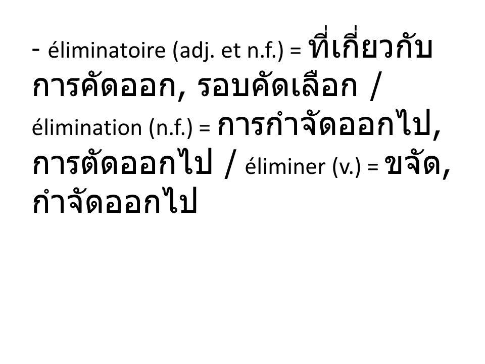 - éliminatoire (adj. et n.f.) =, / élimination (n.f.) =, / éliminer (v.) =,