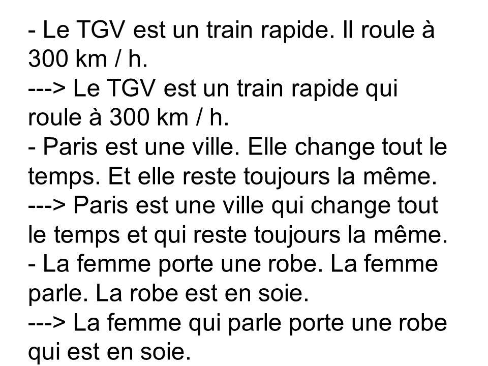 - Le TGV est un train rapide. Il roule à 300 km / h. ---> Le TGV est un train rapide qui roule à 300 km / h. - Paris est une ville. Elle change tout l