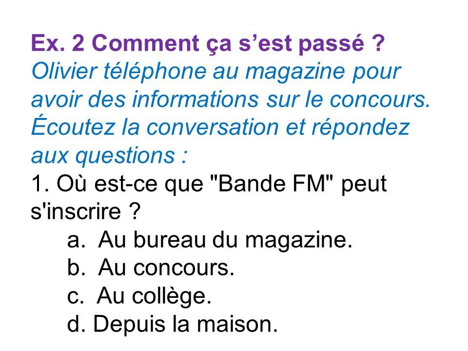 Ex. 2 Comment ça sest passé ? Olivier téléphone au magazine pour avoir des informations sur le concours. Écoutez la conversation et répondez aux quest