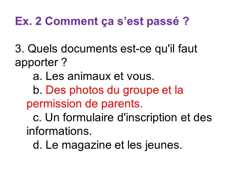Ex. 2 Comment ça sest passé ? 3. Quels documents est-ce qu'il faut apporter ? a. Les animaux et vous. b. Des photos du groupe et la permission de pare