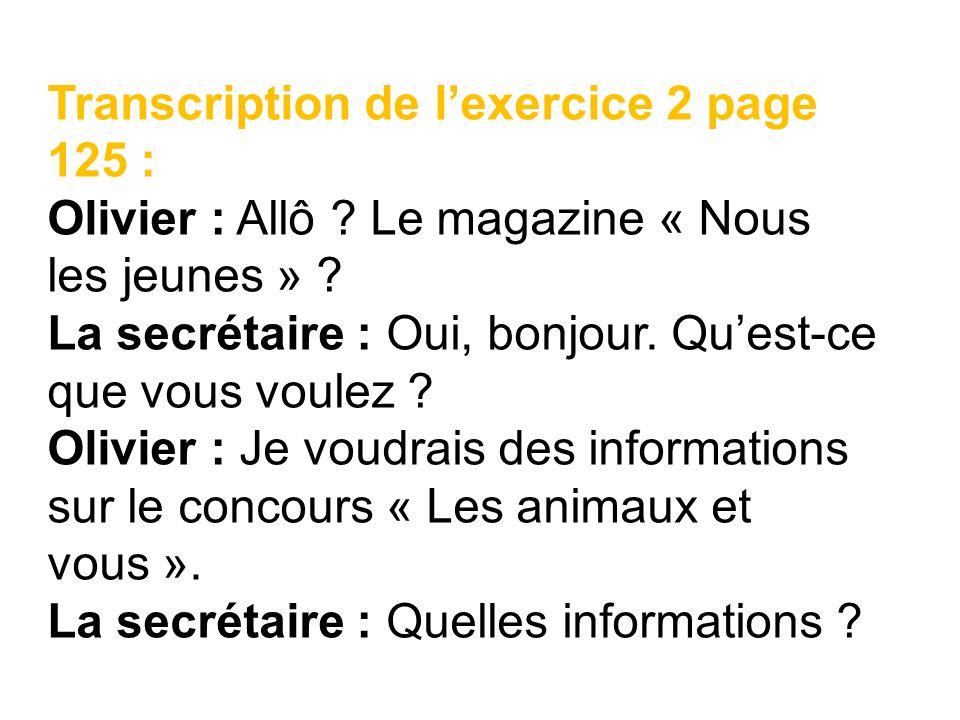 Transcription de lexercice 2 page 125 : Olivier : Allô ? Le magazine « Nous les jeunes » ? La secrétaire : Oui, bonjour. Quest-ce que vous voulez ? Ol
