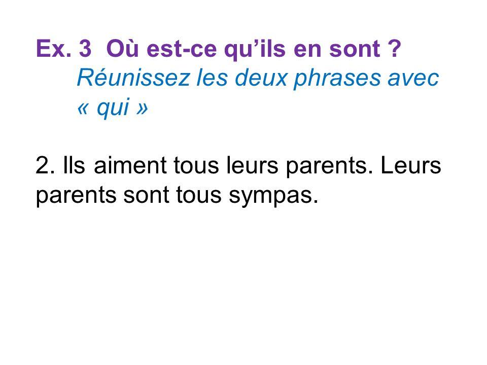 Ex. 3 Où est-ce quils en sont ? Réunissez les deux phrases avec « qui » 2. Ils aiment tous leurs parents. Leurs parents sont tous sympas.
