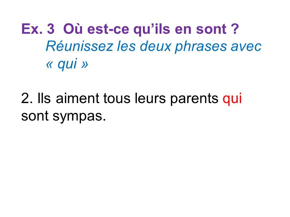 Ex. 3 Où est-ce quils en sont ? Réunissez les deux phrases avec « qui » 2. Ils aiment tous leurs parents qui sont sympas.