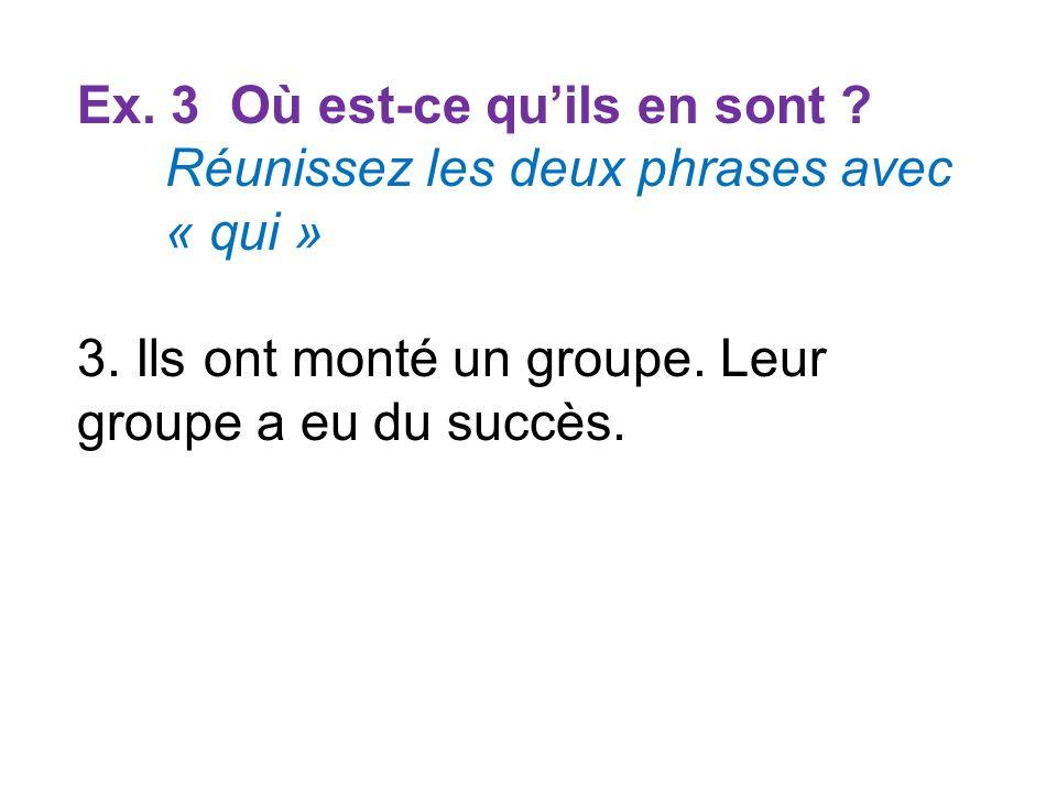 Ex. 3 Où est-ce quils en sont ? Réunissez les deux phrases avec « qui » 3. Ils ont monté un groupe. Leur groupe a eu du succès.