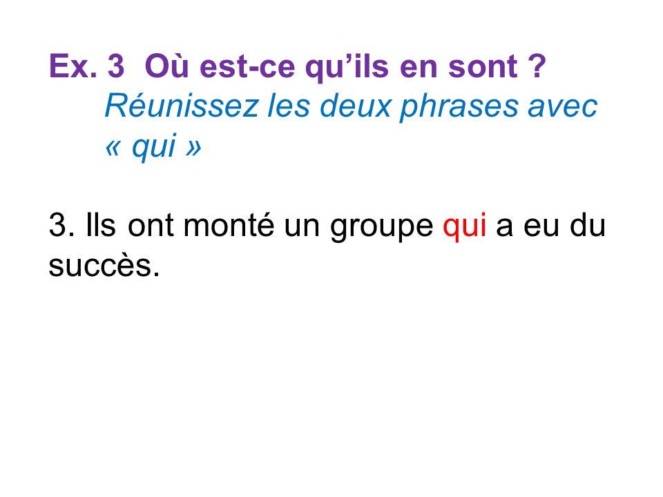 Ex. 3 Où est-ce quils en sont ? Réunissez les deux phrases avec « qui » 3. Ils ont monté un groupe qui a eu du succès.