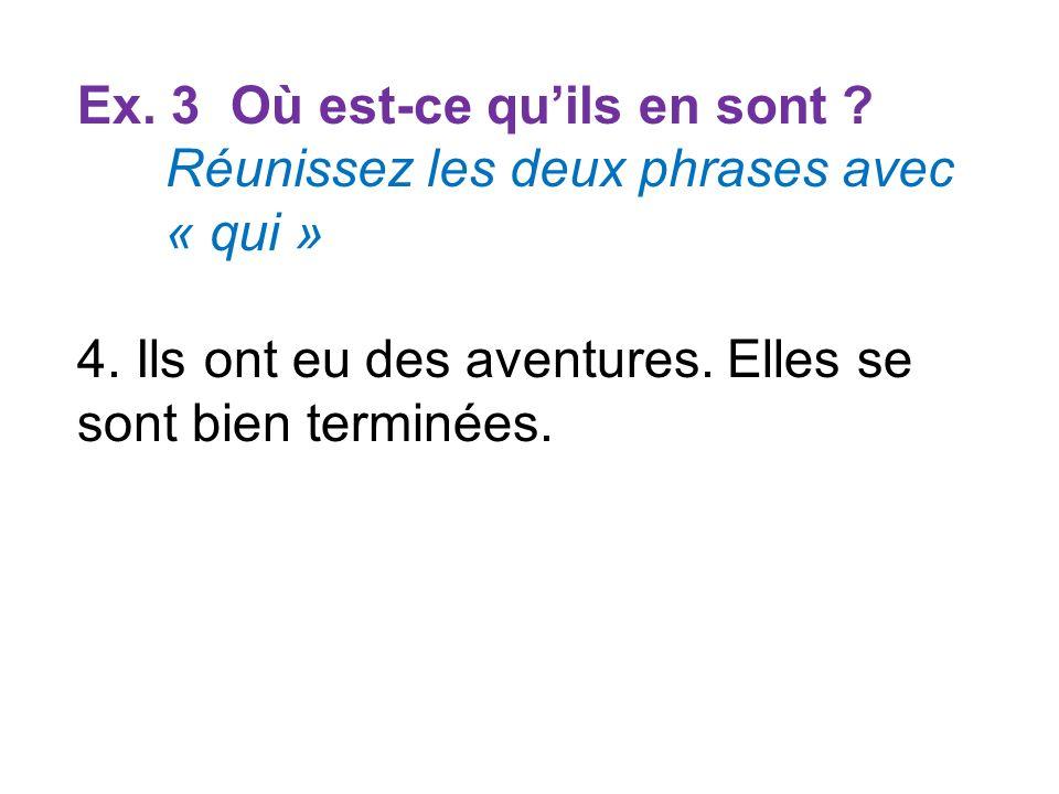 Ex. 3 Où est-ce quils en sont ? Réunissez les deux phrases avec « qui » 4. Ils ont eu des aventures. Elles se sont bien terminées.