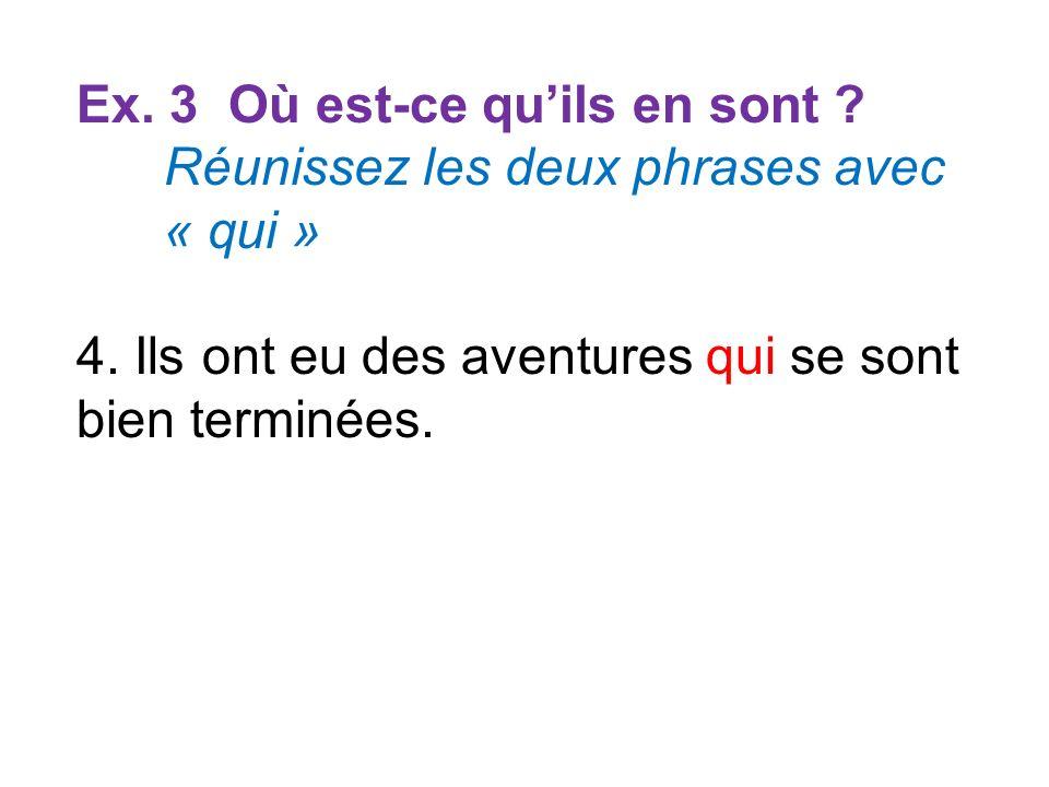 Ex. 3 Où est-ce quils en sont ? Réunissez les deux phrases avec « qui » 4. Ils ont eu des aventures qui se sont bien terminées.