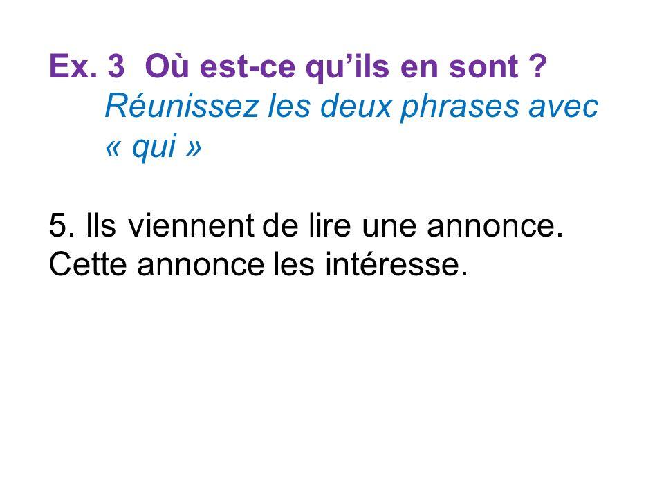 Ex. 3 Où est-ce quils en sont ? Réunissez les deux phrases avec « qui » 5. Ils viennent de lire une annonce. Cette annonce les intéresse.
