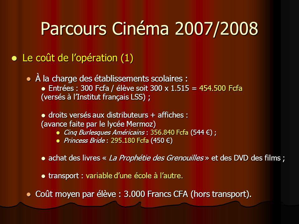 Parcours Cinéma 2007/2008 Le coût de lopération (1) Le coût de lopération (1) À la charge des établissements scolaires : À la charge des établissements scolaires : Entrées : 300 Fcfa / élève soit 300 x 1.515 = 454.500 Fcfa Entrées : 300 Fcfa / élève soit 300 x 1.515 = 454.500 Fcfa (versés à lInstitut français LSS) ; droits versés aux distributeurs + affiches : droits versés aux distributeurs + affiches : (avance faite par le lycée Mermoz) Cinq Burlesques Américains : 356.840 Fcfa (544 ) ; Cinq Burlesques Américains : 356.840 Fcfa (544 ) ; Princess Bride : 295.180 Fcfa (450 ) Princess Bride : 295.180 Fcfa (450 ) achat des livres « La Prophétie des Grenouilles » et des DVD des films ; achat des livres « La Prophétie des Grenouilles » et des DVD des films ; transport : variable dune école à lautre.