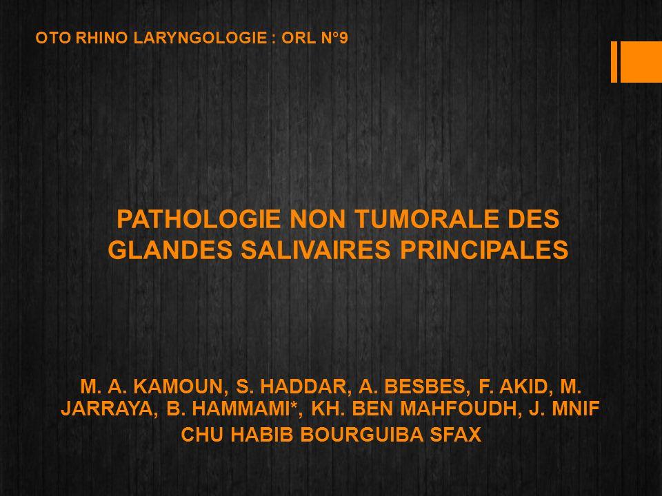 PATHOLOGIE NON TUMORALE DES GLANDES SALIVAIRES PRINCIPALES M. A. KAMOUN, S. HADDAR, A. BESBES, F. AKID, M. JARRAYA, B. HAMMAMI*, KH. BEN MAHFOUDH, J.