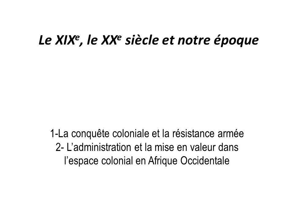 Le XIX e, le XX e siècle et notre époque 1-La conquête coloniale et la résistance armée 2- Ladministration et la mise en valeur dans lespace colonial