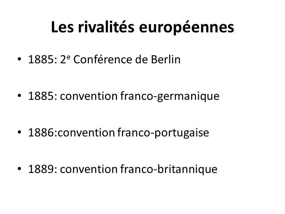 Les rivalités européennes 1885: 2 e Conférence de Berlin 1885: convention franco-germanique 1886:convention franco-portugaise 1889: convention franco-