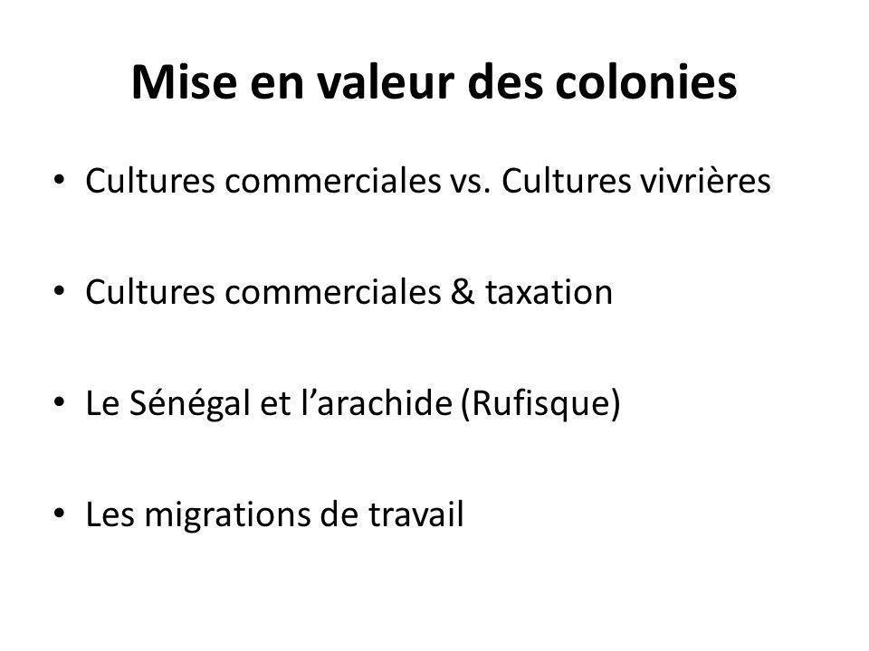 Mise en valeur des colonies Cultures commerciales vs. Cultures vivrières Cultures commerciales & taxation Le Sénégal et larachide (Rufisque) Les migra