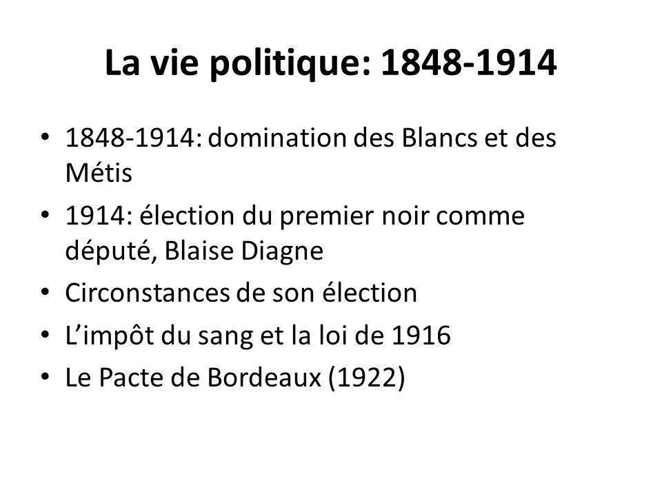La vie politique: 1848-1914 1848-1914: domination des Blancs et des Métis 1914: élection du premier noir comme député, Blaise Diagne Circonstances de