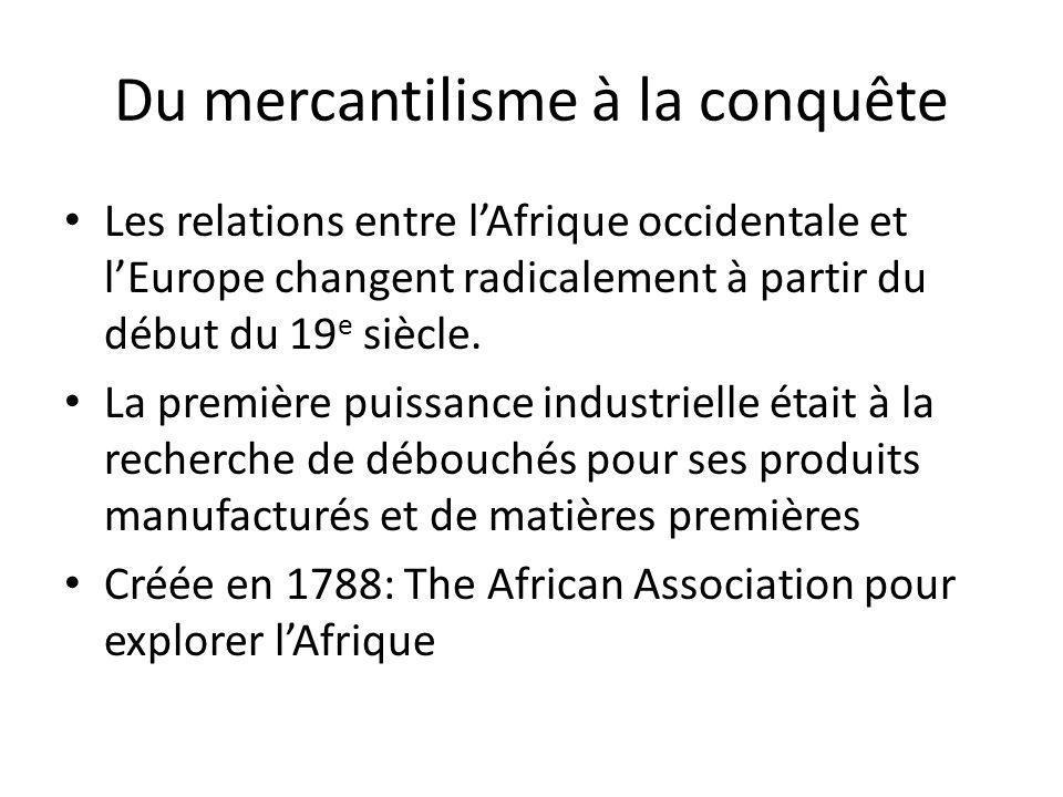 Du mercantilisme à la conquête La France crée en 1802 la Société de lAfrique Intérieure et de découvertes Huile de palme très recherchée: lubrifiants, savon, bougies, etc.
