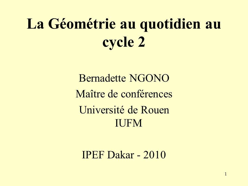 1 La Géométrie au quotidien au cycle 2 Bernadette NGONO Maître de conférences Université de Rouen IUFM IPEF Dakar - 2010