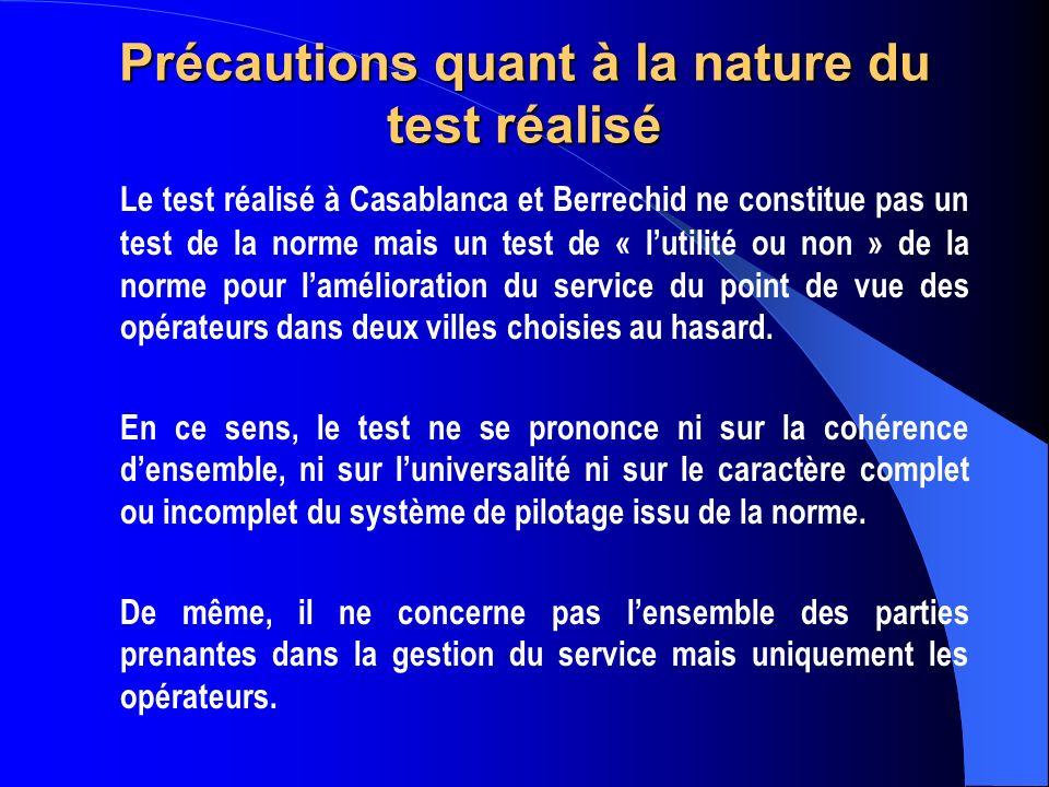 Précautions quant à la nature du test réalisé Le test réalisé à Casablanca et Berrechid ne constitue pas un test de la norme mais un test de « lutilité ou non » de la norme pour lamélioration du service du point de vue des opérateurs dans deux villes choisies au hasard.