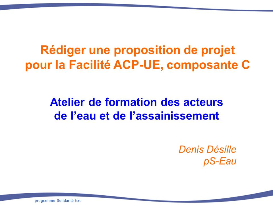 programme Solidarité Eau Rédiger une proposition de projet pour la Facilité ACP-UE, composante C Atelier de formation des acteurs de leau et de lassainissement Denis Désille pS-Eau