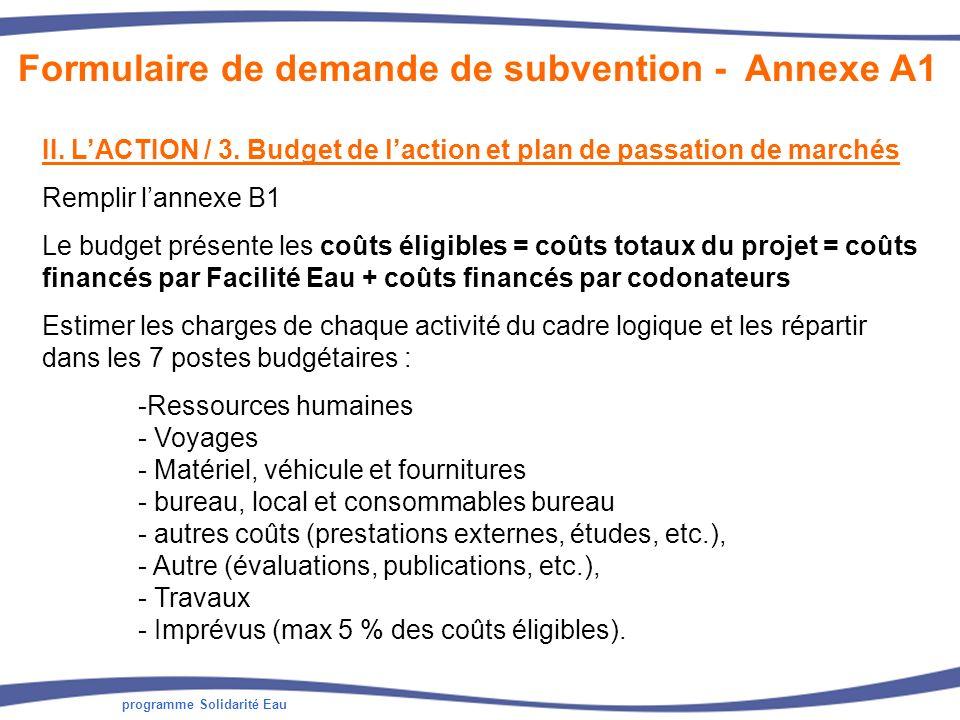 programme Solidarité Eau II. LACTION / 3. Budget de laction et plan de passation de marchés Remplir lannexe B1 Le budget présente les coûts éligibles