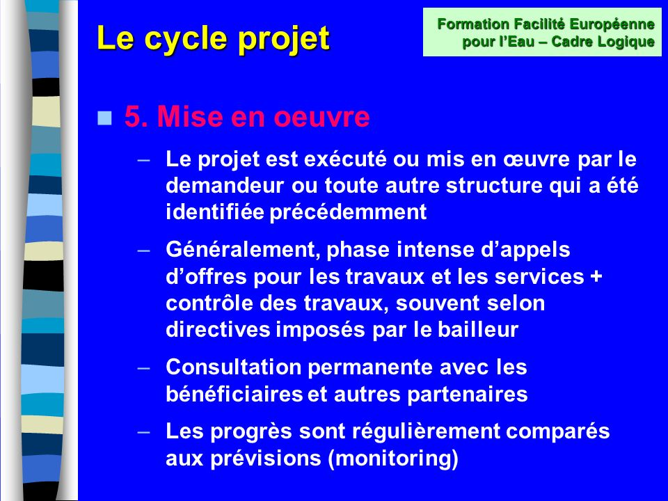 Le cycle projet 4. Financement –Dépôt dune demande de financement auprès dun ou plusieurs bailleurs –Les mécanismes financiers du futur projet seront
