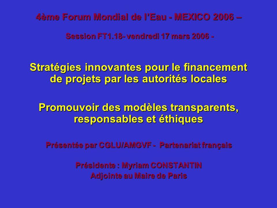 4ème Forum Mondial de lEau - MEXICO 2006 – Session FT1.18- vendredi 17 mars 2006 - Stratégies innovantes pour le financement de projets par les autori
