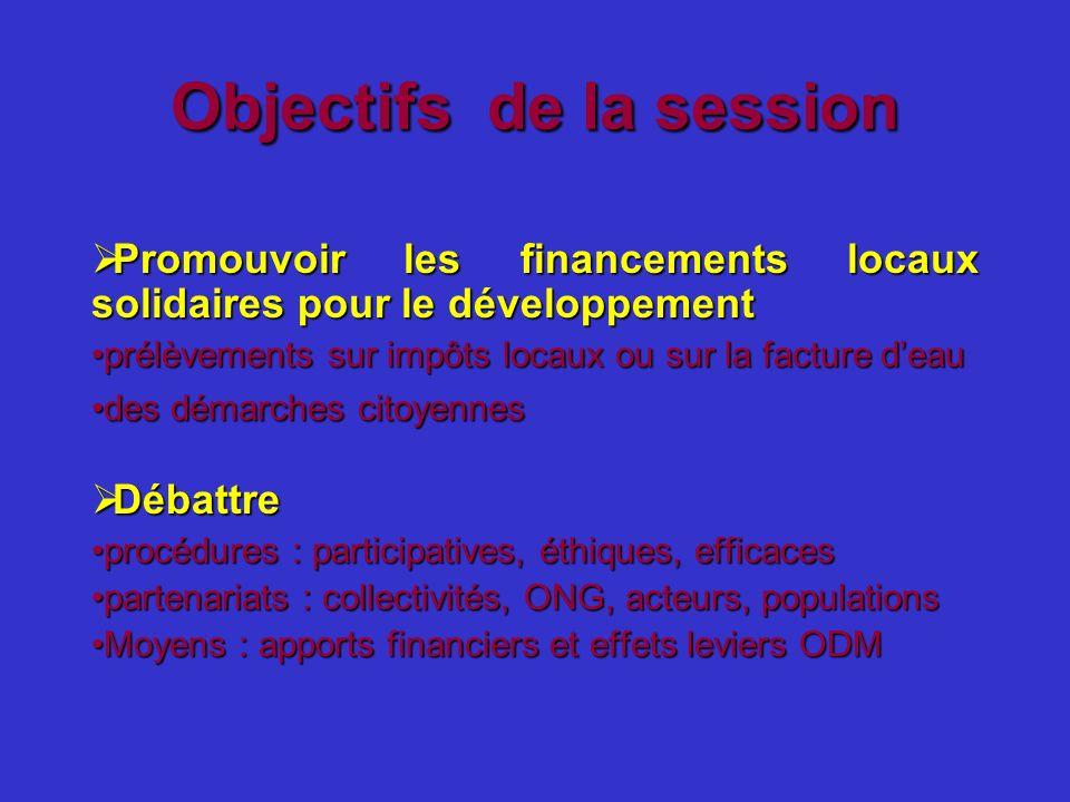 Objectifs de la session Promouvoir les financements locaux solidaires pour le développement Promouvoir les financements locaux solidaires pour le déve