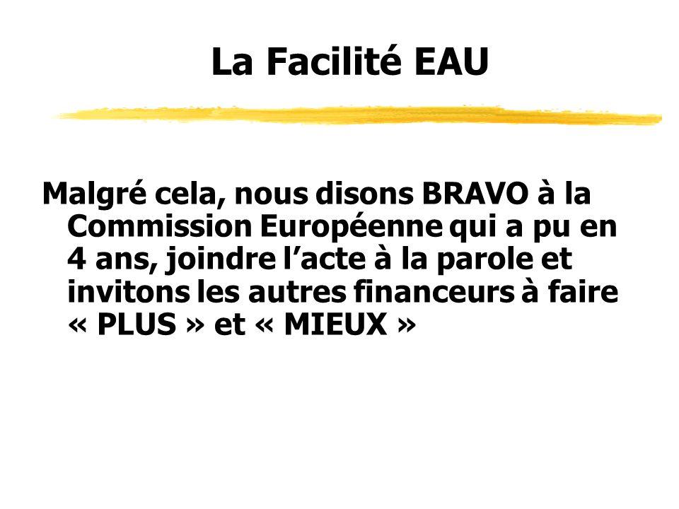 Malgré cela, nous disons BRAVO à la Commission Européenne qui a pu en 4 ans, joindre lacte à la parole et invitons les autres financeurs à faire « PLUS » et « MIEUX » La Facilité EAU
