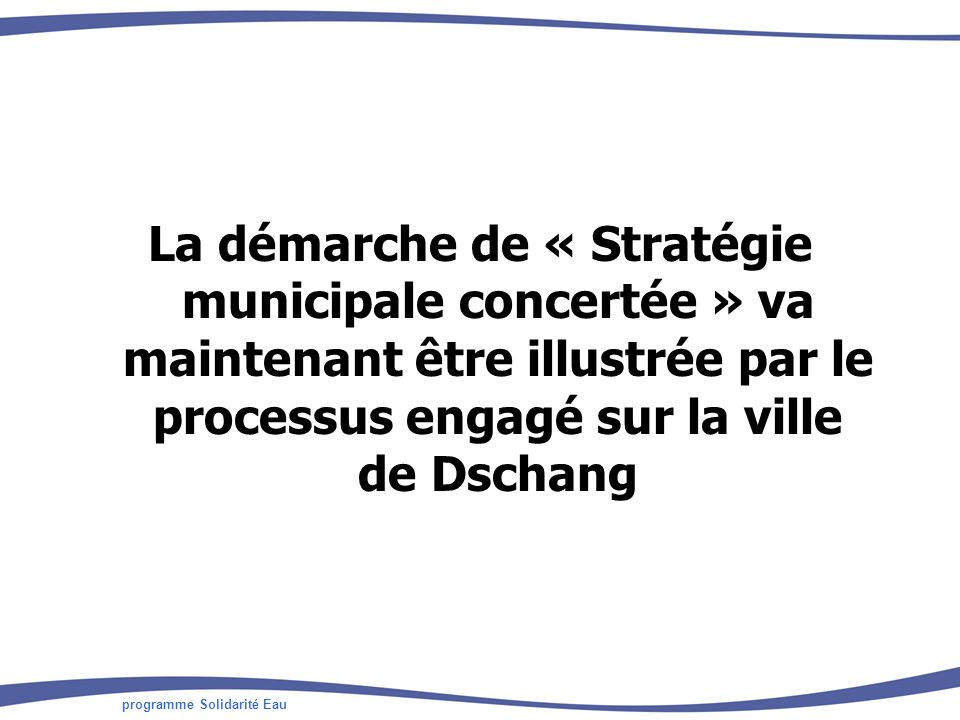 programme Solidarité Eau La démarche de « Stratégie municipale concertée » va maintenant être illustrée par le processus engagé sur la ville de Dschan