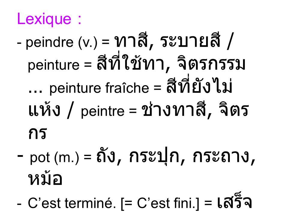 Lexique : - peindre (v.) =, / peinture =, … peinture fraîche = / peintre =, - pot (m.) =,,, -Cest terminé. [= Cest fini.] = - plancher (m.) [= sol] =
