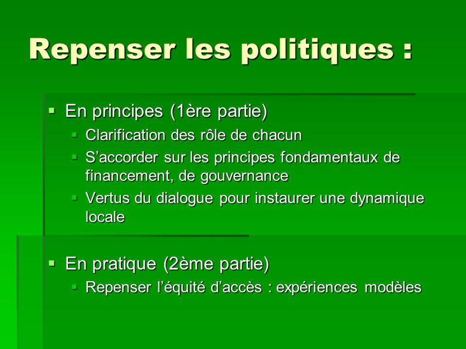Repenser les politiques : En principes (1ère partie) En principes (1ère partie) Clarification des rôle de chacun Clarification des rôle de chacun Saccorder sur les principes fondamentaux de financement, de gouvernance Saccorder sur les principes fondamentaux de financement, de gouvernance Vertus du dialogue pour instaurer une dynamique locale Vertus du dialogue pour instaurer une dynamique locale En pratique (2ème partie) En pratique (2ème partie) Repenser léquité daccès : expériences modèles Repenser léquité daccès : expériences modèles