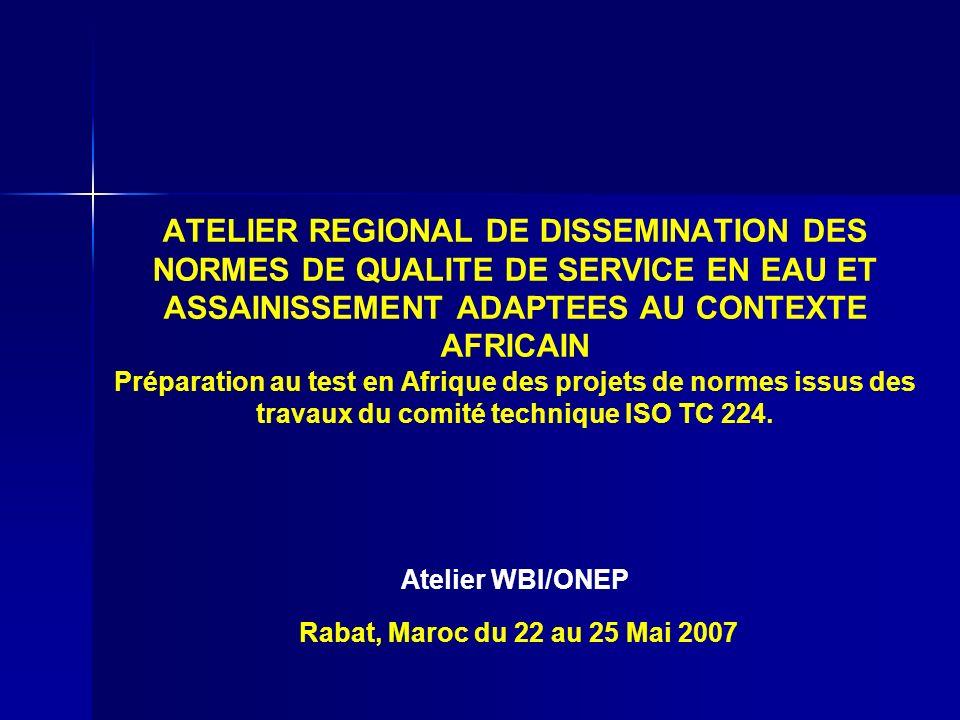 ATELIER REGIONAL DE DISSEMINATION DES NORMES DE QUALITE DE SERVICE EN EAU ET ASSAINISSEMENT ADAPTEES AU CONTEXTE AFRICAIN Préparation au test en Afrique des projets de normes issus des travaux du comité technique ISO TC 224.