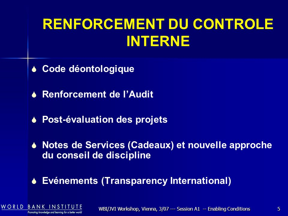WBI/JVI Workshop, Vienna, 3/07 --- Session A1 -- Enabling Conditions5 RENFORCEMENT DU CONTROLE INTERNE Code déontologique Renforcement de lAudit Post-évaluation des projets Notes de Services (Cadeaux) et nouvelle approche du conseil de discipline Evénements (Transparency International)