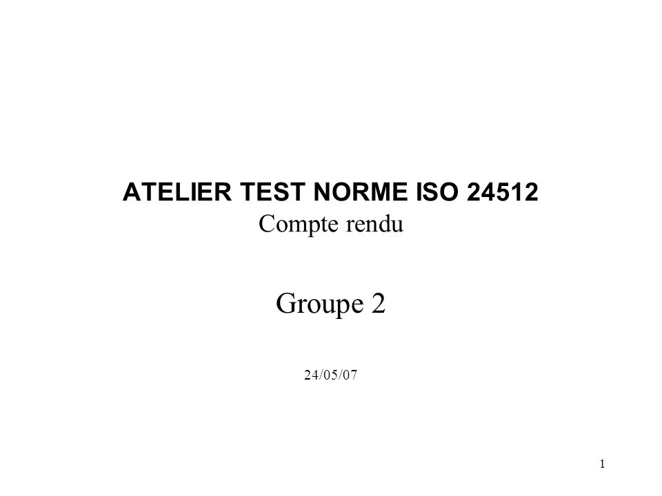 1 ATELIER TEST NORME ISO 24512 Compte rendu Groupe 2 24/05/07