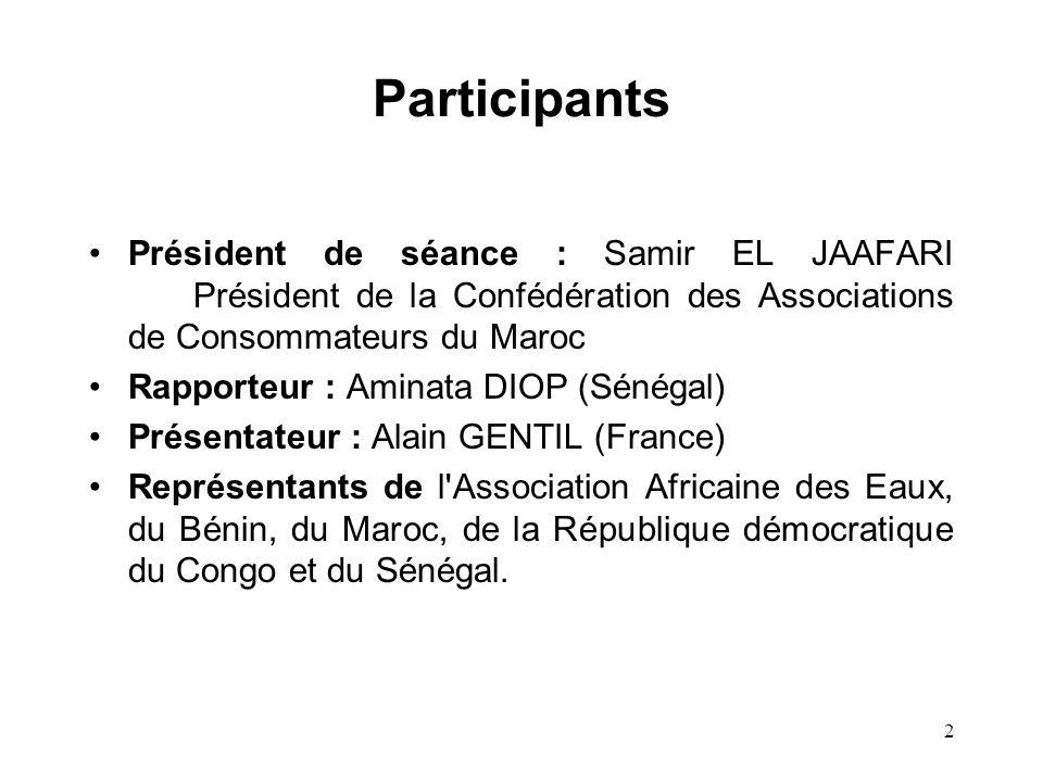 2 Participants Président de séance : Samir EL JAAFARI Président de la Confédération des Associations de Consommateurs du Maroc Rapporteur : Aminata DIOP (Sénégal) Présentateur : Alain GENTIL (France) Représentants de l Association Africaine des Eaux, du Bénin, du Maroc, de la République démocratique du Congo et du Sénégal.