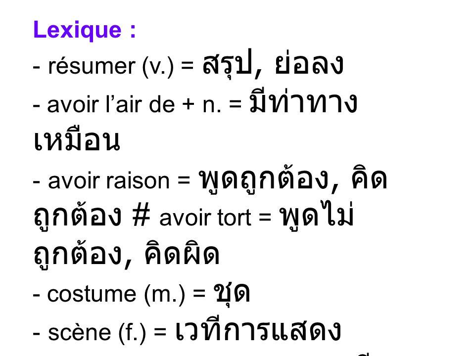 Lexique : - résumer (v.) =, - avoir lair de + n. = - avoir raison =, # avoir tort =, - costume (m.) = - scène (f.) = - ne ….. que [= seulement] = - ju