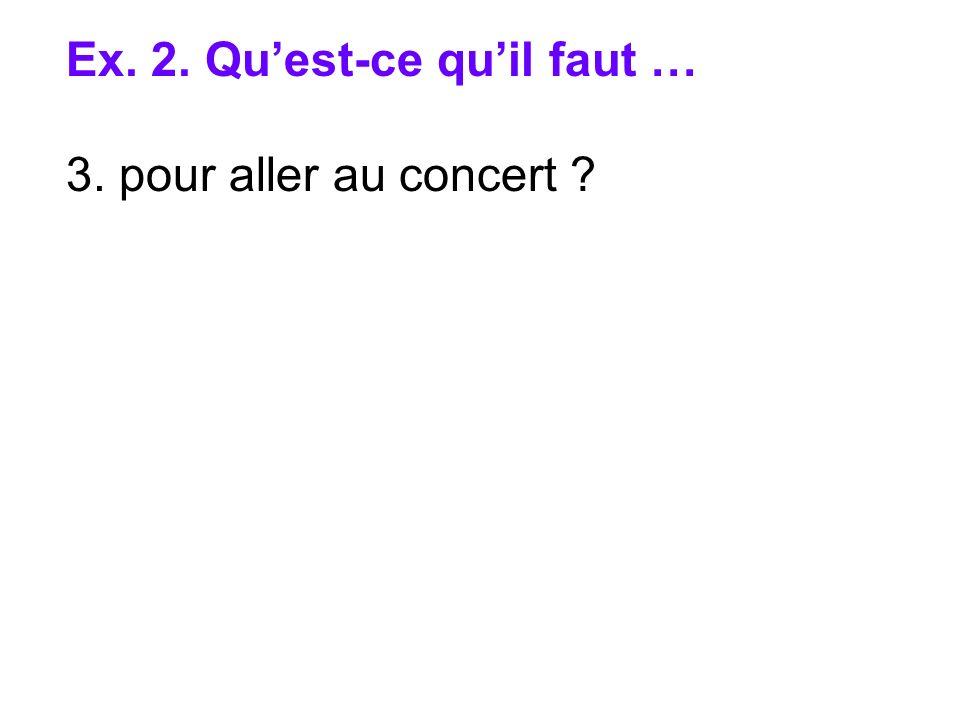 Ex. 2. Quest-ce quil faut … 3. pour aller au concert ?