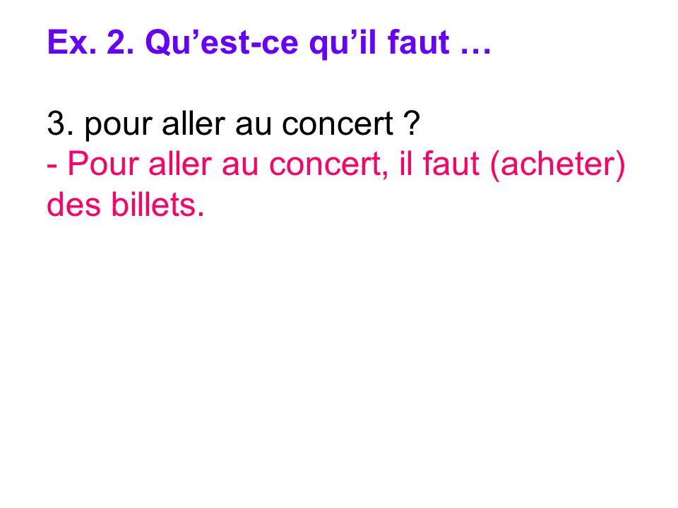 Ex. 2. Quest-ce quil faut … 3. pour aller au concert ? - Pour aller au concert, il faut (acheter) des billets.